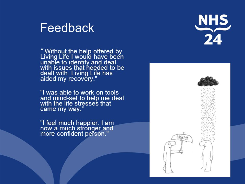 Feedback Without the help offered by Living Life I would have been unable to identify and deal with issues that needed to be dealt with.
