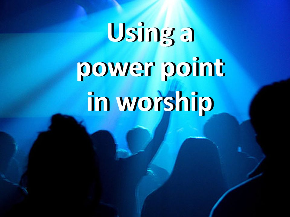 Using a power point in worship A Focus A power point display can have a large visual impact at the front of a church and will draw the focus of the congregation during worship, not just while singing but also in prayers and when a preacher is talking.