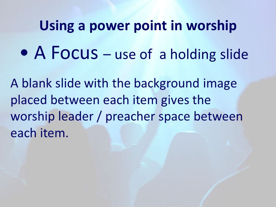 Using a power point in worship A Focus – use of a holding slide A blank slide with the background image placed between each item gives the worship leader / preacher space between each item.