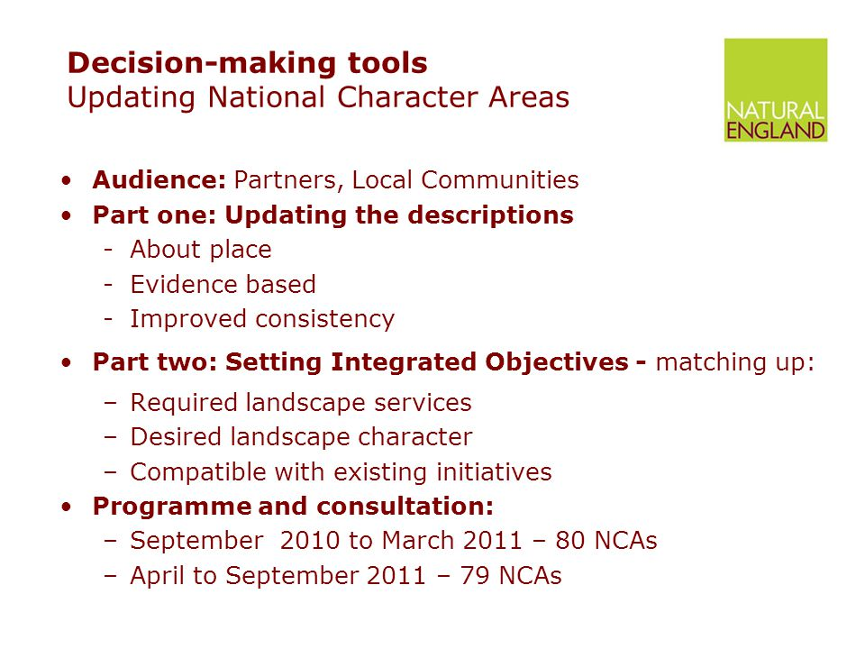 Decision-making tools Updating National Character Areas Audience: Partners, Local Communities Part one: Updating the descriptions -About place -Evidence based -Improved consistency Part two: Setting Integrated Objectives - matching up: –Required landscape services –Desired landscape character –Compatible with existing initiatives Programme and consultation: –September 2010 to March 2011 – 80 NCAs –April to September 2011 – 79 NCAs