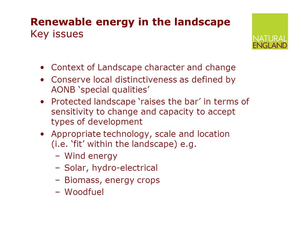 Renewable energy in the landscape Key issues Context of Landscape character and change Conserve local distinctiveness as defined by AONB 'special qualities' Protected landscape 'raises the bar' in terms of sensitivity to change and capacity to accept types of development Appropriate technology, scale and location (i.e.