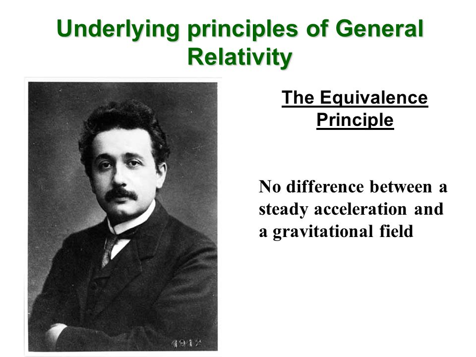 Underlying principles of General Relativity The Equivalence Principle No difference between a steady acceleration and a gravitational field