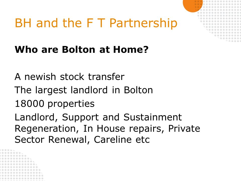 BH and the F T Partnership Who are Bolton at Home? A newish stock transfer The largest landlord in Bolton 18000 properties Landlord, Support and Susta