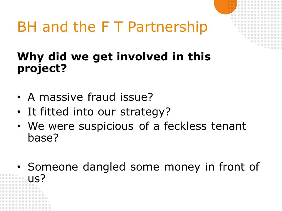 BH and the F T Partnership Why did we get involved in this project? A massive fraud issue? It fitted into our strategy? We were suspicious of a feckle
