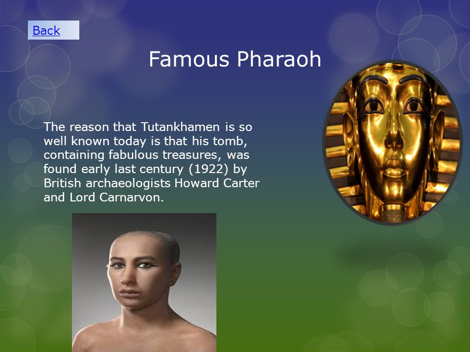 Famous Pharaoh The reason that Tutankhamen is so well known today is that his tomb, containing fabulous treasures, was found early last century (1922) by British archaeologists Howard Carter and Lord Carnarvon.