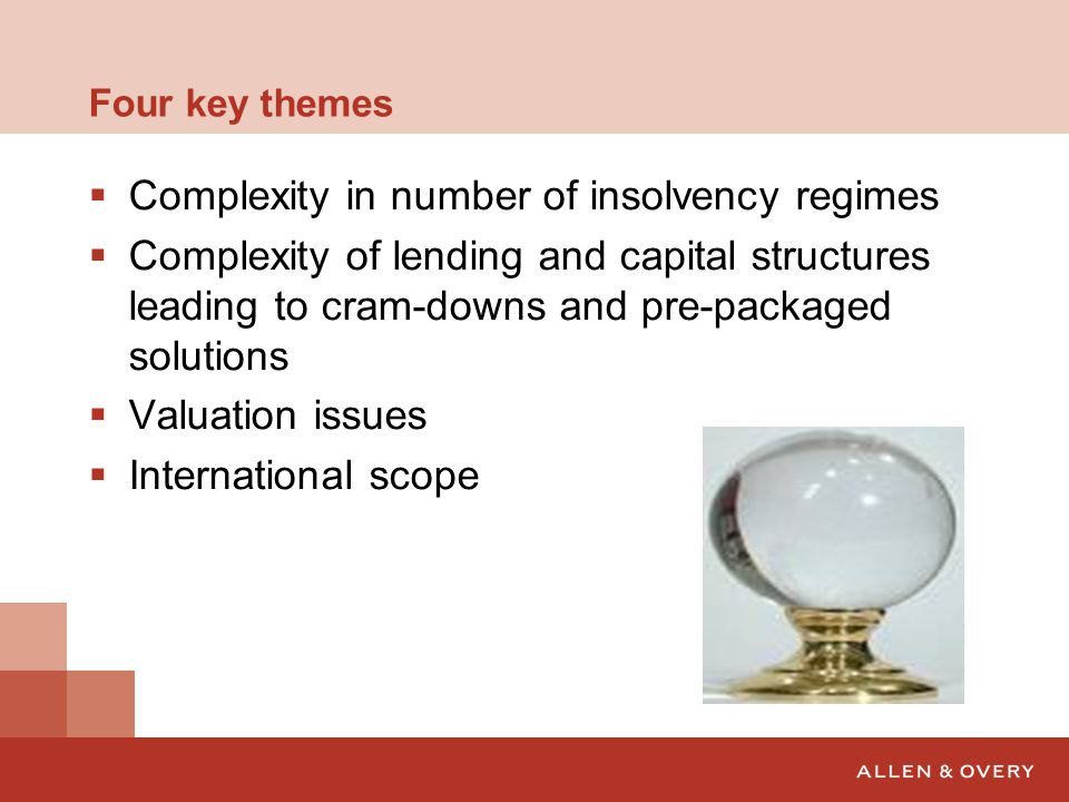 Four key themes  Complexity in number of insolvency regimes  Complexity of lending and capital structures leading to cram-downs and pre-packaged solutions  Valuation issues  International scope