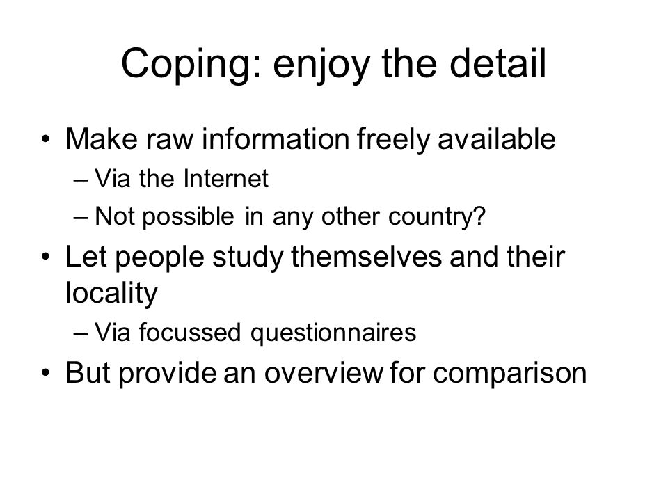 Coping: enjoy the detail Make raw information freely available –Via the Internet –Not possible in any other country.