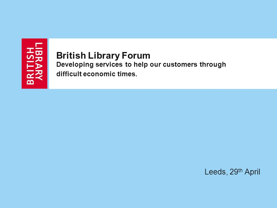 British Library Forum Developing services to help our customers through difficult economic times.