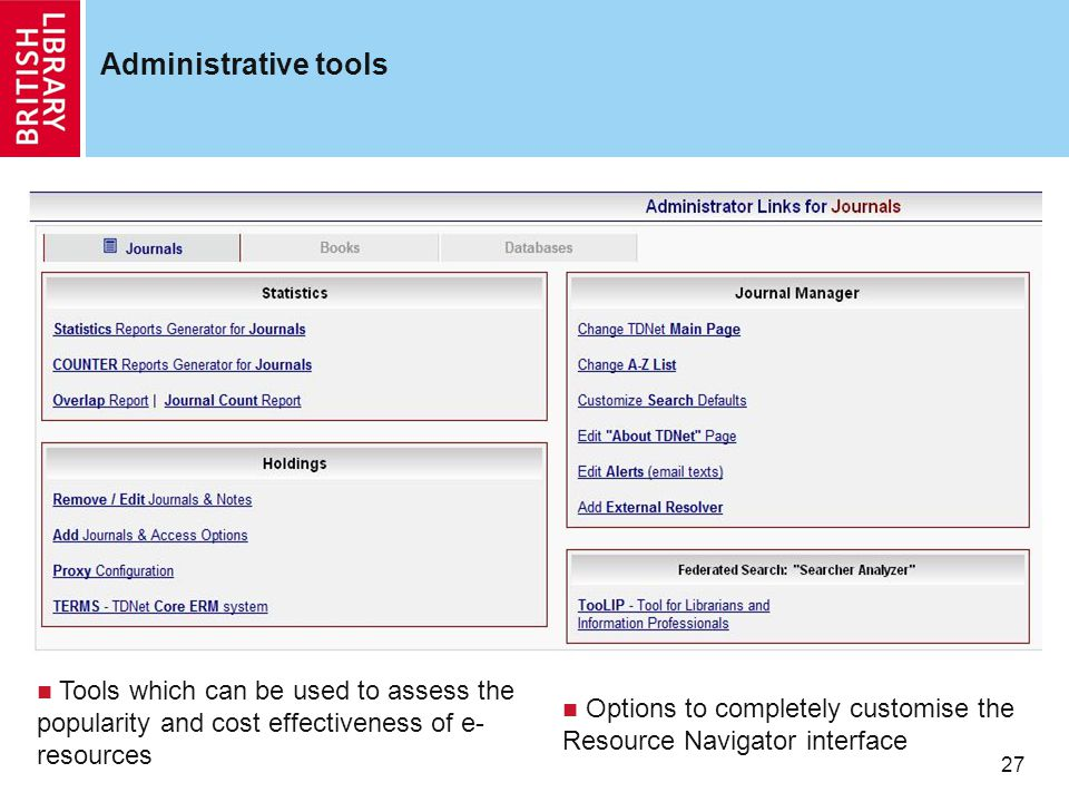 27 Administrative tools Options to completely customise the Resource Navigator interface Tools which can be used to assess the popularity and cost effectiveness of e- resources