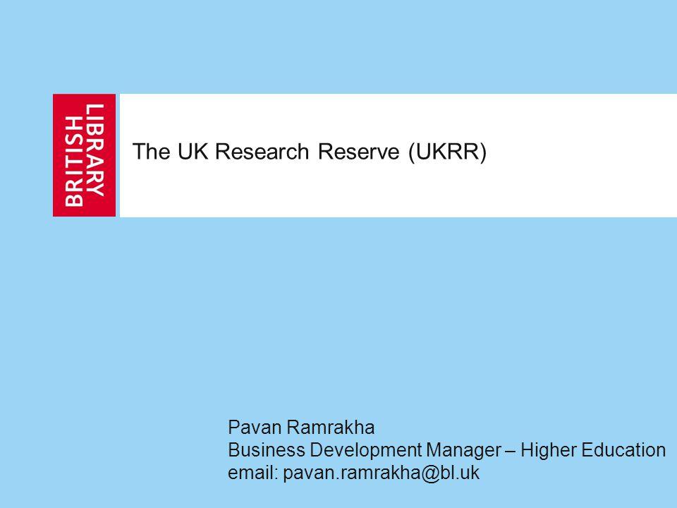 The UK Research Reserve (UKRR) Pavan Ramrakha Business Development Manager – Higher Education email: pavan.ramrakha@bl.uk
