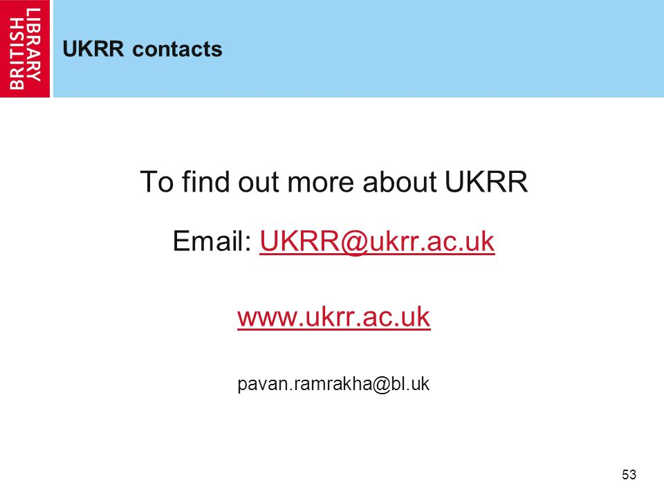 53 UKRR contacts To find out more about UKRR Email: UKRR@ukrr.ac.ukUKRR@ukrr.ac.uk www.ukrr.ac.uk pavan.ramrakha@bl.uk