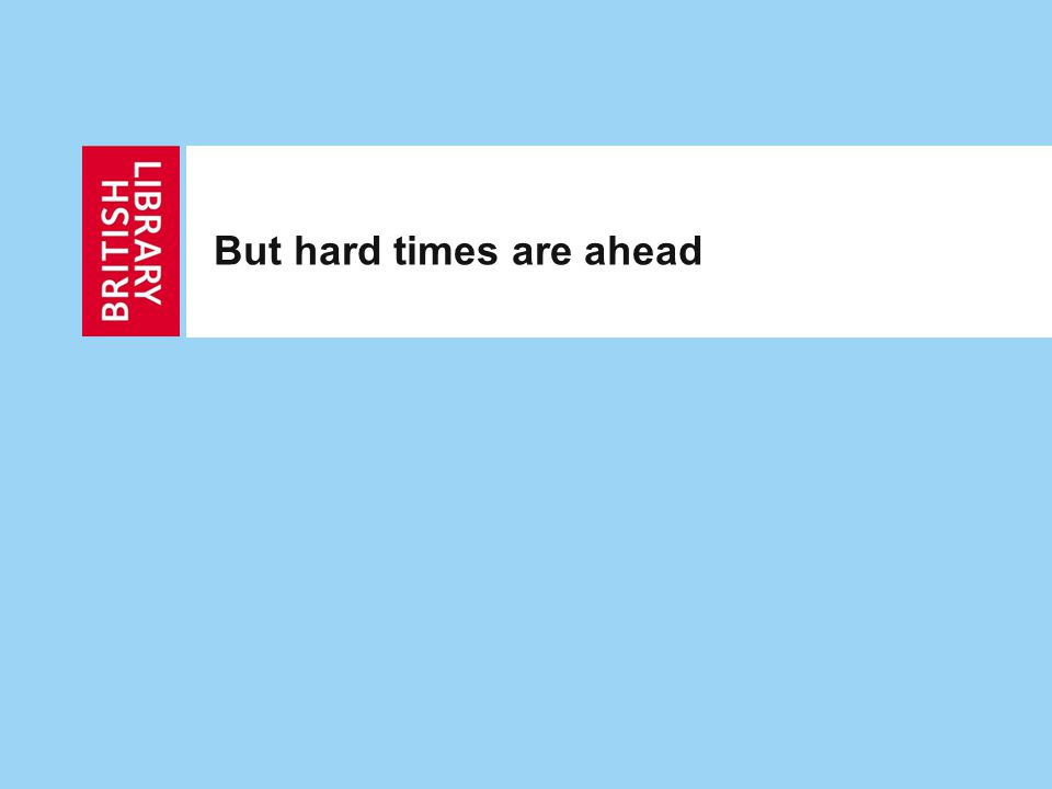But hard times are ahead