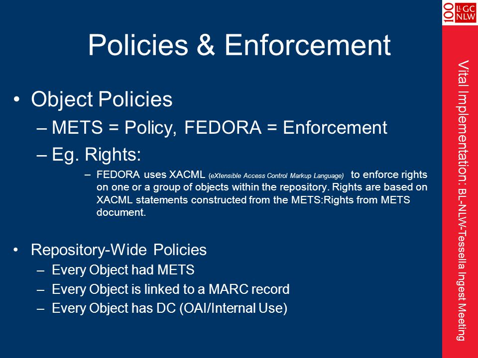 Vital Implementation: BL-NLW-Tessella Ingest Meeting Policies & Enforcement Object Policies –METS = Policy, FEDORA = Enforcement –Eg.