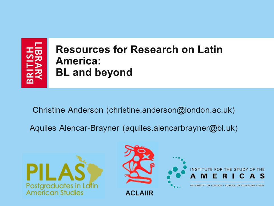 Resources for Research on Latin America: BL and beyond Christine Anderson (christine.anderson@london.ac.uk) Aquiles Alencar-Brayner (aquiles.alencarbrayner@bl.uk) ACLAIIR