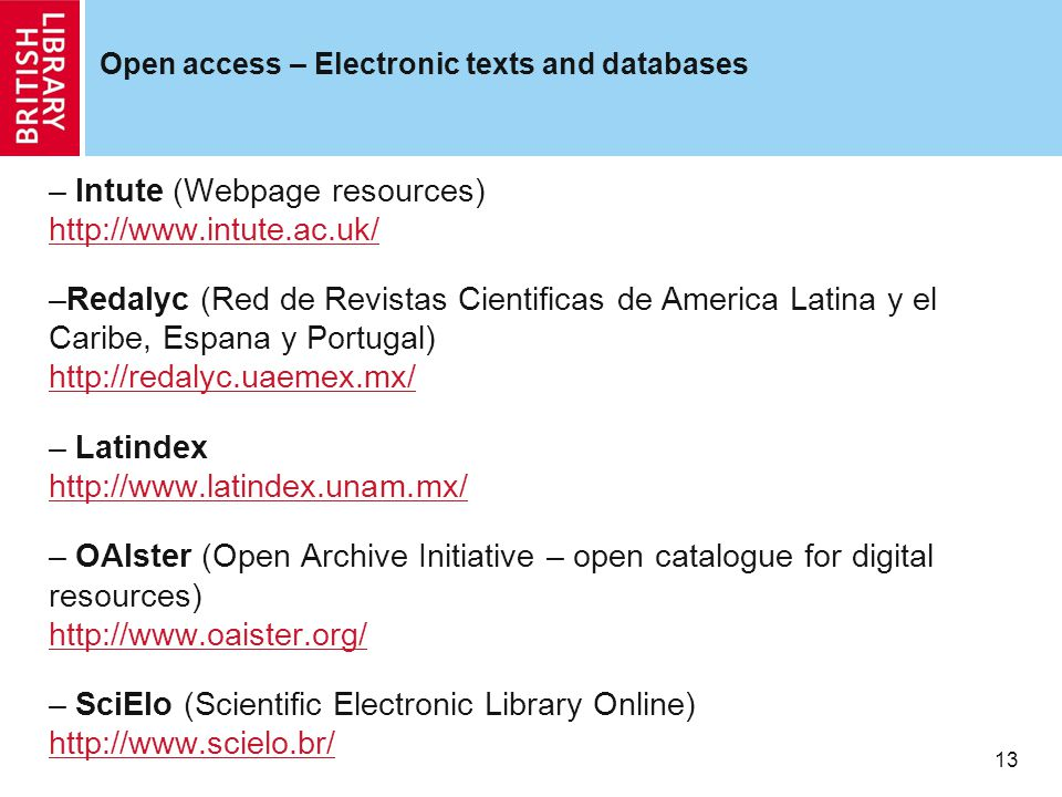 13 Open access – Electronic texts and databases – Intute (Webpage resources) http://www.intute.ac.uk/ http://www.intute.ac.uk/ –Redalyc (Red de Revistas Cientificas de America Latina y el Caribe, Espana y Portugal) http://redalyc.uaemex.mx/ http://redalyc.uaemex.mx/ – Latindex http://www.latindex.unam.mx/ http://www.latindex.unam.mx/ – OAIster (Open Archive Initiative – open catalogue for digital resources) http://www.oaister.org/ http://www.oaister.org/ – SciElo (Scientific Electronic Library Online) http://www.scielo.br/ http://www.scielo.br/