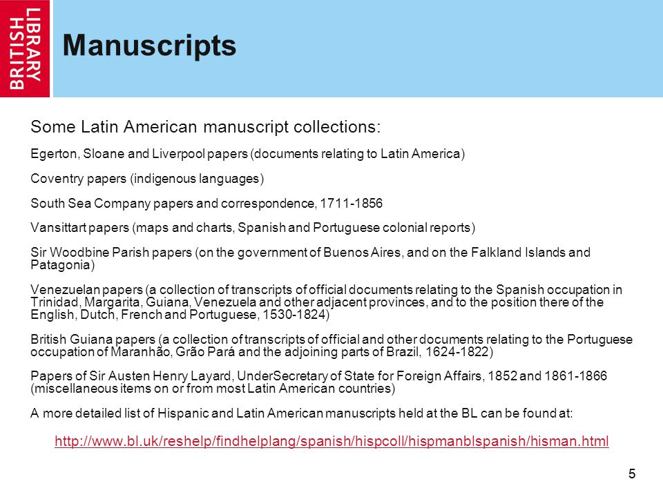 55 Manuscripts Some Latin American manuscript collections: Egerton, Sloane and Liverpool papers (documents relating to Latin America) Coventry papers (indigenous languages) South Sea Company papers and correspondence, 1711-1856 Vansittart papers (maps and charts, Spanish and Portuguese colonial reports) Sir Woodbine Parish papers (on the government of Buenos Aires, and on the Falkland Islands and Patagonia) Venezuelan papers (a collection of transcripts of official documents relating to the Spanish occupation in Trinidad, Margarita, Guiana, Venezuela and other adjacent provinces, and to the position there of the English, Dutch, French and Portuguese, 1530-1824) British Guiana papers (a collection of transcripts of official and other documents relating to the Portuguese occupation of Maranhão, Grão Pará and the adjoining parts of Brazil, 1624-1822) Papers of Sir Austen Henry Layard, UnderSecretary of State for Foreign Affairs, 1852 and 1861-1866 (miscellaneous items on or from most Latin American countries) A more detailed list of Hispanic and Latin American manuscripts held at the BL can be found at: http://www.bl.uk/reshelp/findhelplang/spanish/hispcoll/hispmanblspanish/hisman.html