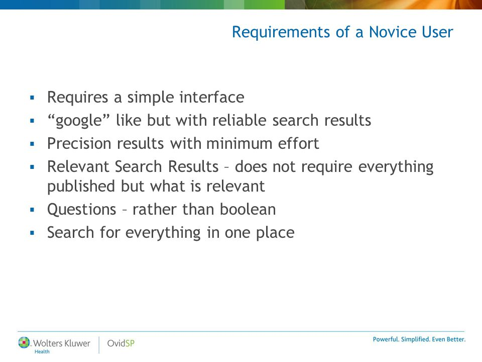 "Requirements of a Novice User  Requires a simple interface  ""google"" like but with reliable search results  Precision results with minimum effort "