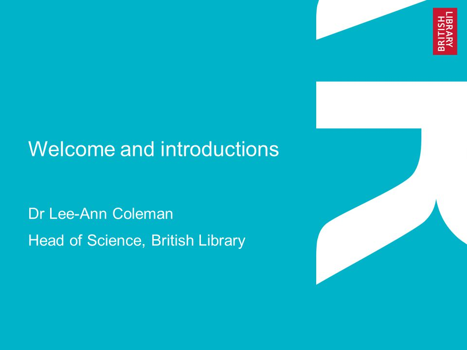 Welcome and introductions Dr Lee-Ann Coleman Head of Science, British Library