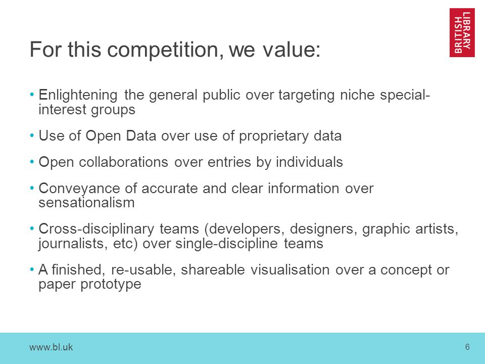 www.bl.uk 6 For this competition, we value: Enlightening the general public over targeting niche special- interest groups Use of Open Data over use of proprietary data Open collaborations over entries by individuals Conveyance of accurate and clear information over sensationalism Cross-disciplinary teams (developers, designers, graphic artists, journalists, etc) over single-discipline teams A finished, re-usable, shareable visualisation over a concept or paper prototype
