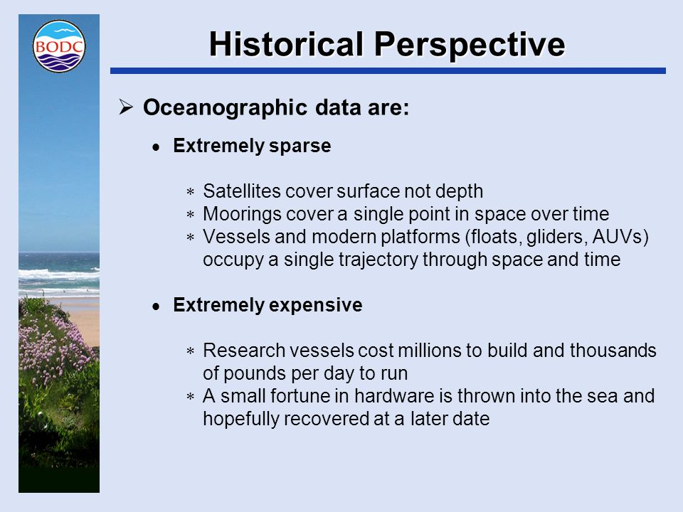Historical Perspective  Oceanographic data are:  Extremely sparse  Satellites cover surface not depth  Moorings cover a single point in space over time  Vessels and modern platforms (floats, gliders, AUVs) occupy a single trajectory through space and time  Extremely expensive  Research vessels cost millions to build and thousands of pounds per day to run  A small fortune in hardware is thrown into the sea and hopefully recovered at a later date