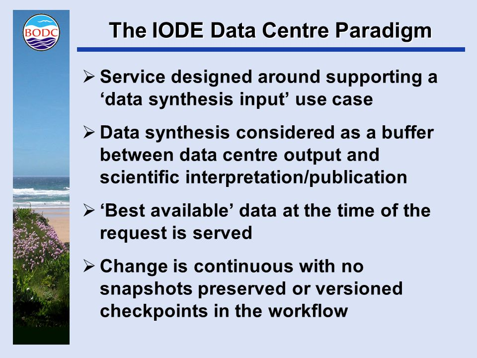 The IODE Data Centre Paradigm  Service designed around supporting a 'data synthesis input' use case  Data synthesis considered as a buffer between data centre output and scientific interpretation/publication  'Best available' data at the time of the request is served  Change is continuous with no snapshots preserved or versioned checkpoints in the workflow
