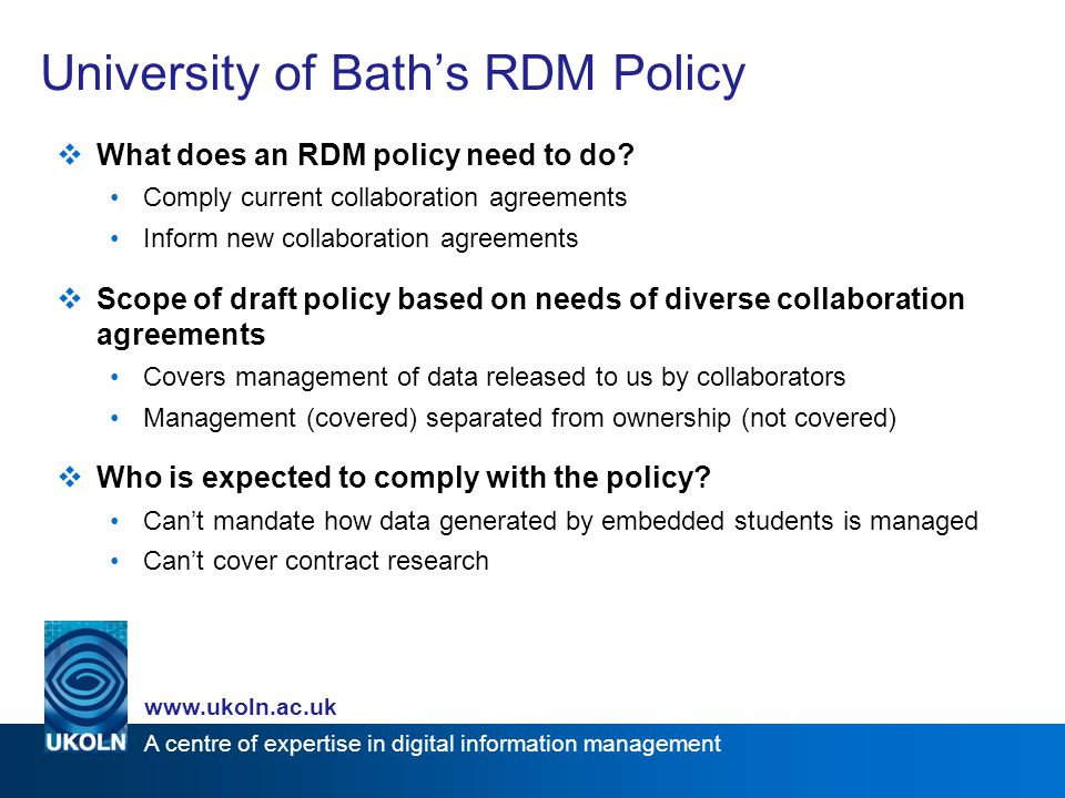 A centre of expertise in digital information management   University of Bath's RDM Policy  What does an RDM policy need to do.