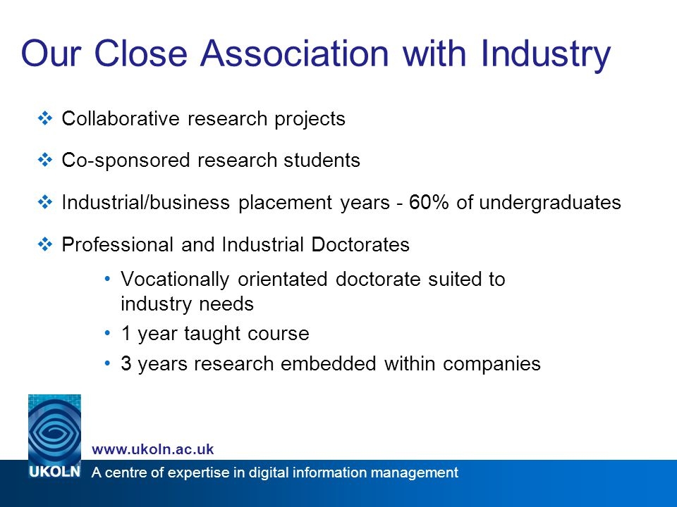 A centre of expertise in digital information management www.ukoln.ac.uk Our Close Association with Industry  Collaborative research projects  Co-sponsored research students  Industrial/business placement years - 60% of undergraduates  Professional and Industrial Doctorates Vocationally orientated doctorate suited to industry needs 1 year taught course 3 years research embedded within companies