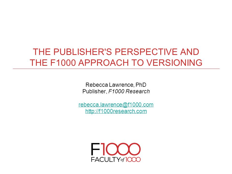 THE PUBLISHER S PERSPECTIVE AND THE F1000 APPROACH TO VERSIONING Rebecca Lawrence, PhD Publisher, F1000 Research