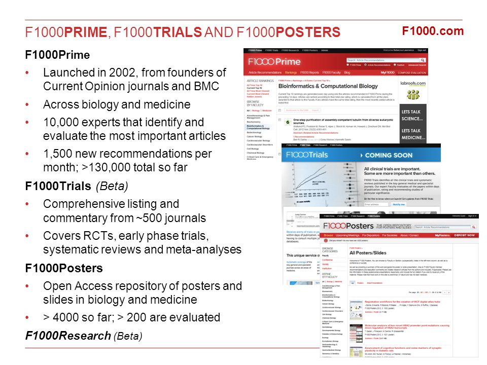F1000PRIME, F1000TRIALS AND F1000POSTERS F1000Prime Launched in 2002, from founders of Current Opinion journals and BMC Across biology and medicine 10,000 experts that identify and evaluate the most important articles 1,500 new recommendations per month; >130,000 total so far F1000Trials (Beta) Comprehensive listing and commentary from ~500 journals Covers RCTs, early phase trials, systematic reviews and meta-analyses F1000Posters Open Access repository of posters and slides in biology and medicine > 4000 so far; > 200 are evaluated F1000Research (Beta) F1000.com