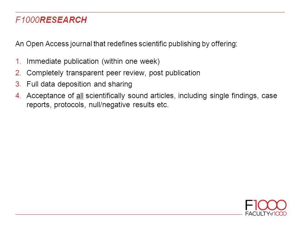 F1000RESEARCH An Open Access journal that redefines scientific publishing by offering: 1.Immediate publication (within one week) 2.Completely transparent peer review, post publication 3.Full data deposition and sharing 4.Acceptance of all scientifically sound articles, including single findings, case reports, protocols, null/negative results etc.