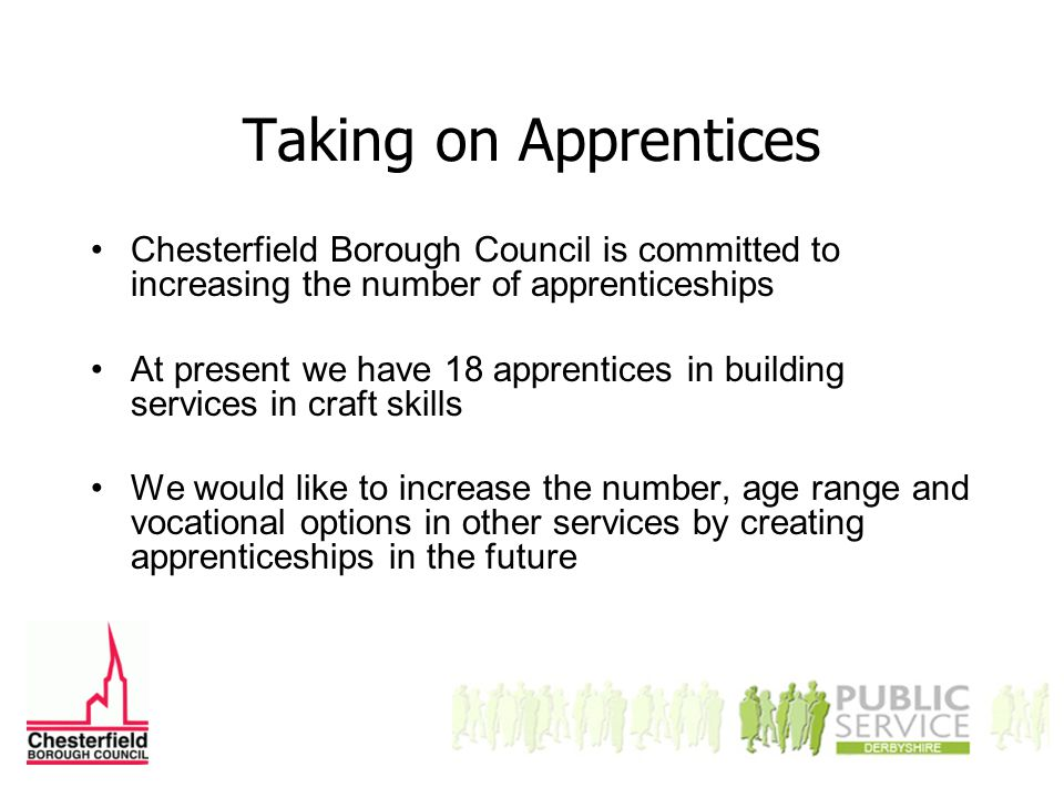 Taking on Apprentices Chesterfield Borough Council is committed to increasing the number of apprenticeships At present we have 18 apprentices in building services in craft skills We would like to increase the number, age range and vocational options in other services by creating apprenticeships in the future