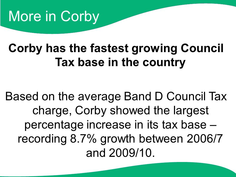 More in Corby Corby has the fastest growing Council Tax base in the country Based on the average Band D Council Tax charge, Corby showed the largest percentage increase in its tax base – recording 8.7% growth between 2006/7 and 2009/10.