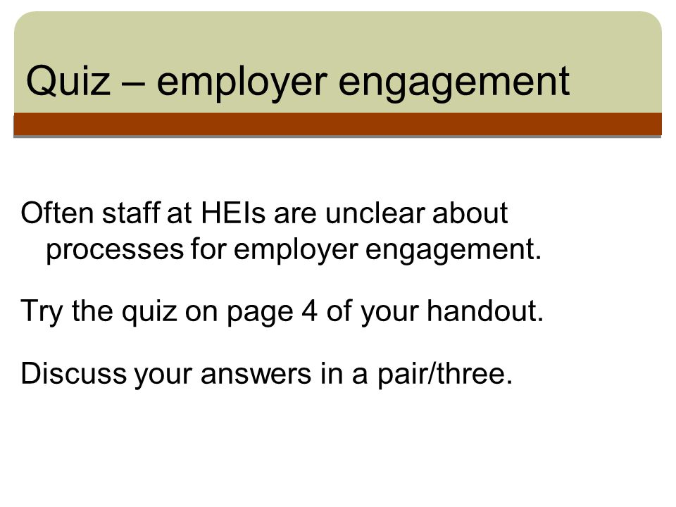 Quiz – employer engagement Often staff at HEIs are unclear about processes for employer engagement.