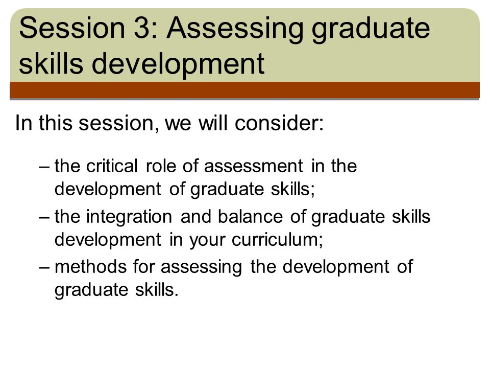 Session 3: Assessing graduate skills development In this session, we will consider: –the critical role of assessment in the development of graduate skills; –the integration and balance of graduate skills development in your curriculum; –methods for assessing the development of graduate skills.