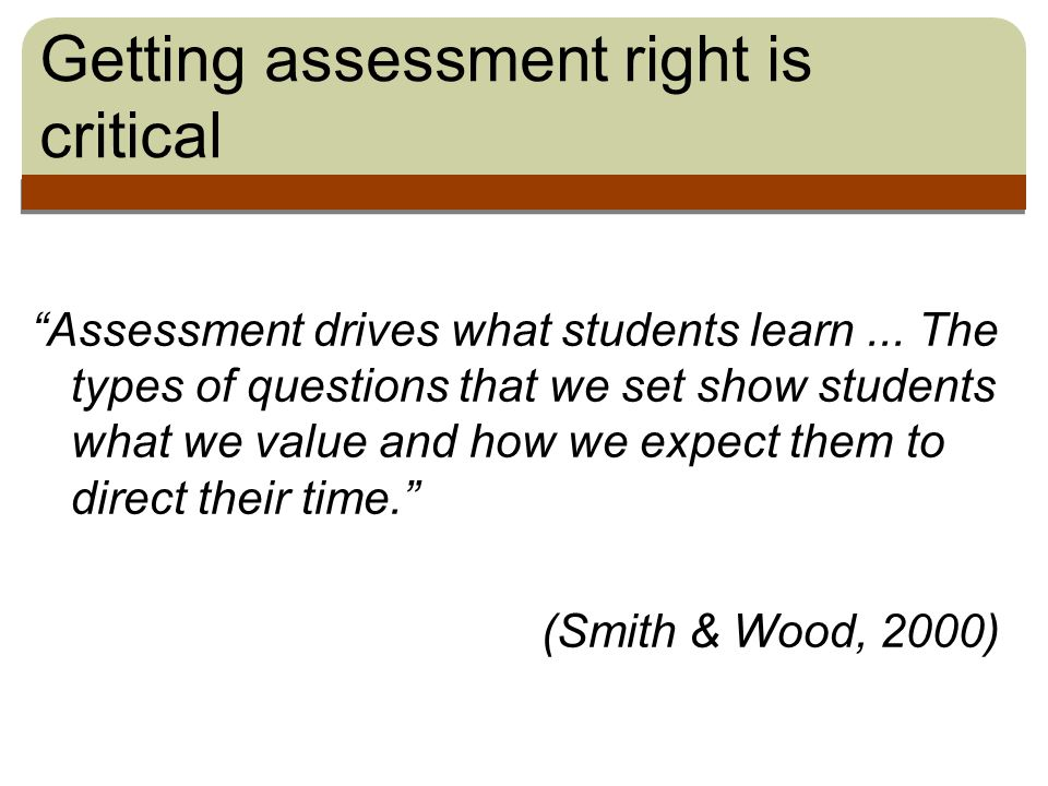 Getting assessment right is critical Assessment drives what students learn...