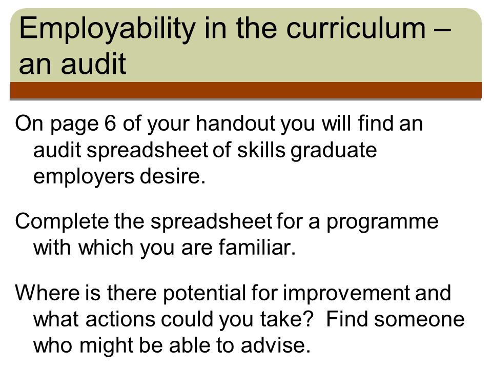 Employability in the curriculum – an audit On page 6 of your handout you will find an audit spreadsheet of skills graduate employers desire.