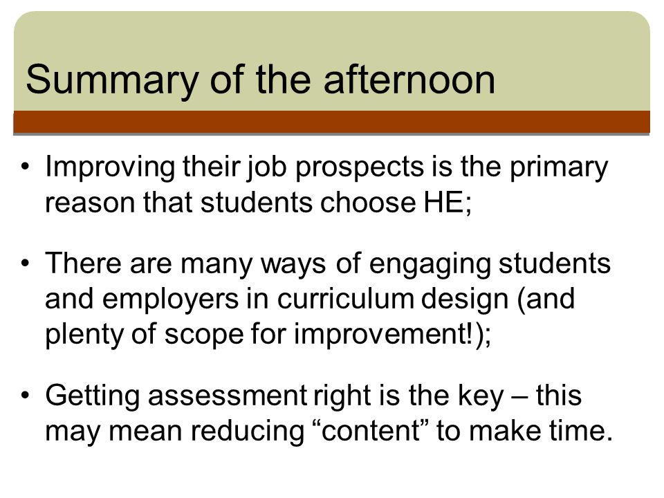 Summary of the afternoon Improving their job prospects is the primary reason that students choose HE; There are many ways of engaging students and employers in curriculum design (and plenty of scope for improvement!); Getting assessment right is the key – this may mean reducing content to make time.