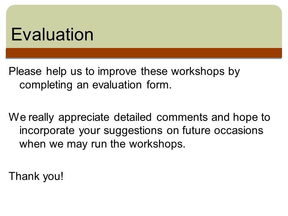 Evaluation Please help us to improve these workshops by completing an evaluation form.