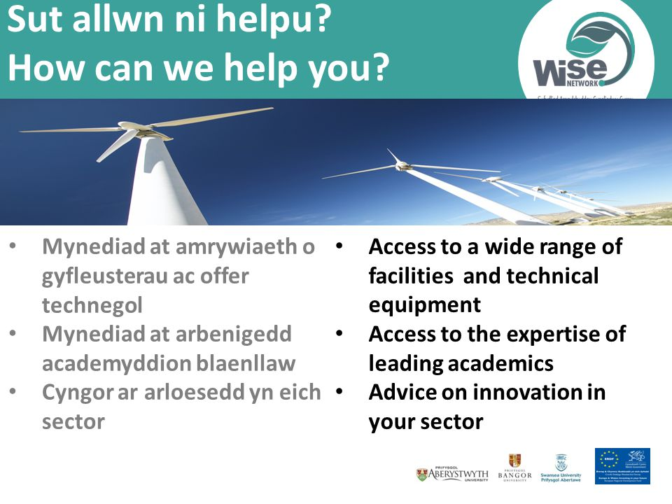 Access to a wide range of facilities and technical equipment Access to the expertise of leading academics Advice on innovation in your sector Sut allwn ni helpu.