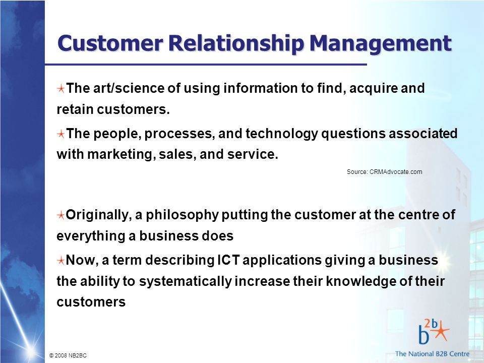 © 2008 NB2BC Customer Relationship Management The art/science of using information to find, acquire and retain customers.
