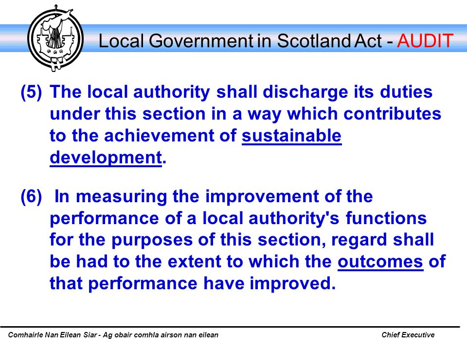 Comhairle Nan Eilean Siar - Ag obair comhla airson nan eileanChief Executive Local Government in Scotland Act - AUDIT (5) The local authority shall discharge its duties under this section in a way which contributes to the achievement of sustainable development.