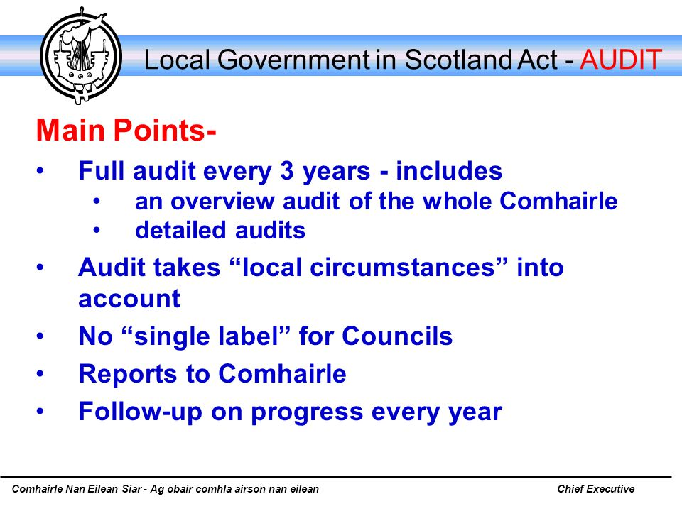 Comhairle Nan Eilean Siar - Ag obair comhla airson nan eileanChief Executive Local Government in Scotland Act - AUDIT Main Points- Full audit every 3 years - includes an overview audit of the whole Comhairle detailed audits Audit takes local circumstances into account No single label for Councils Reports to Comhairle Follow-up on progress every year