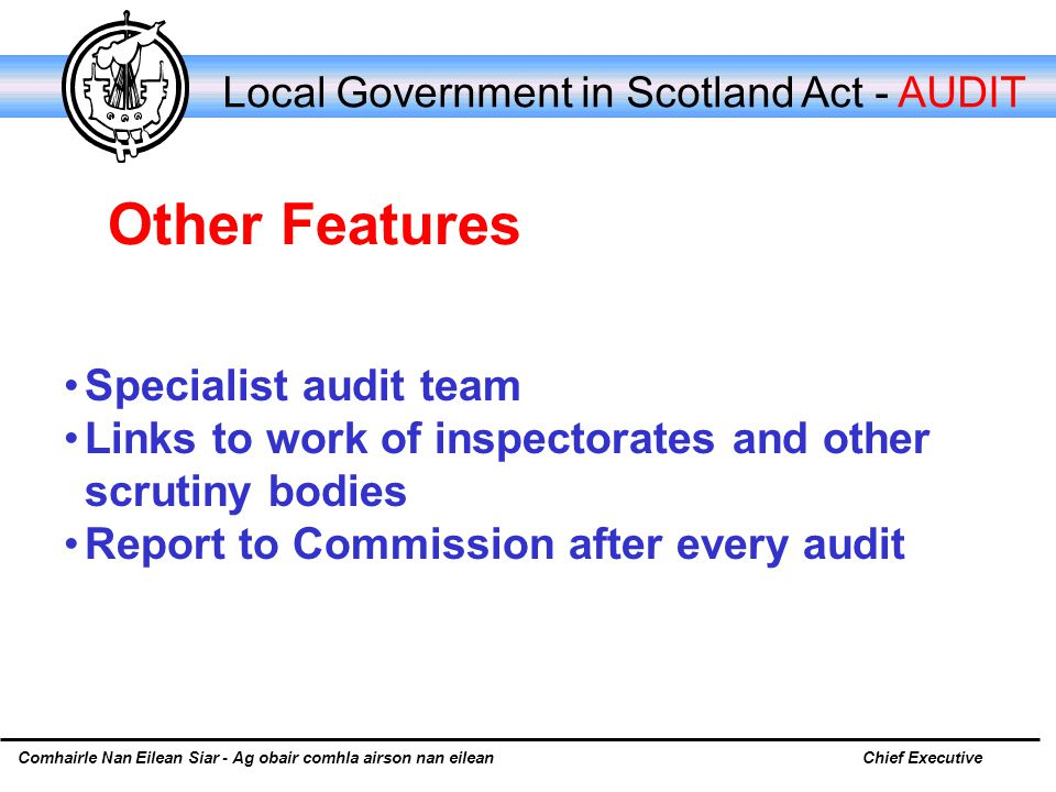Comhairle Nan Eilean Siar - Ag obair comhla airson nan eileanChief Executive Local Government in Scotland Act - AUDIT Specialist audit team Links to work of inspectorates and other scrutiny bodies Report to Commission after every audit Other Features