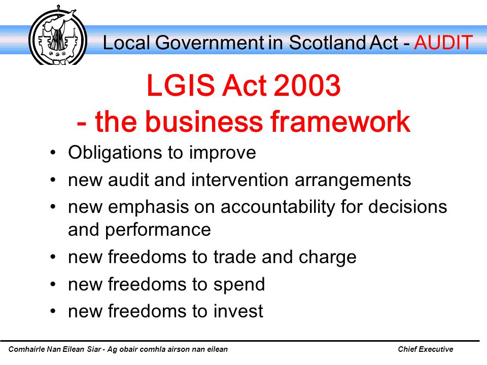Comhairle Nan Eilean Siar - Ag obair comhla airson nan eileanChief Executive Local Government in Scotland Act - AUDIT LGIS Act 2003 - the business framework Obligations to improve new audit and intervention arrangements new emphasis on accountability for decisions and performance new freedoms to trade and charge new freedoms to spend new freedoms to invest