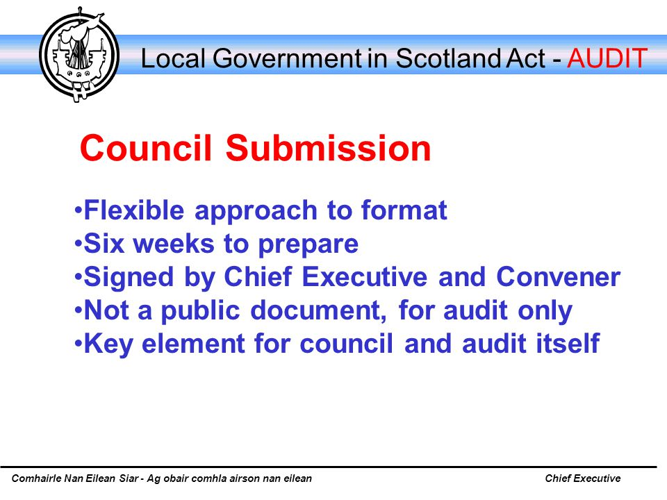 Comhairle Nan Eilean Siar - Ag obair comhla airson nan eileanChief Executive Local Government in Scotland Act - AUDIT Flexible approach to format Six weeks to prepare Signed by Chief Executive and Convener Not a public document, for audit only Key element for council and audit itself Council Submission