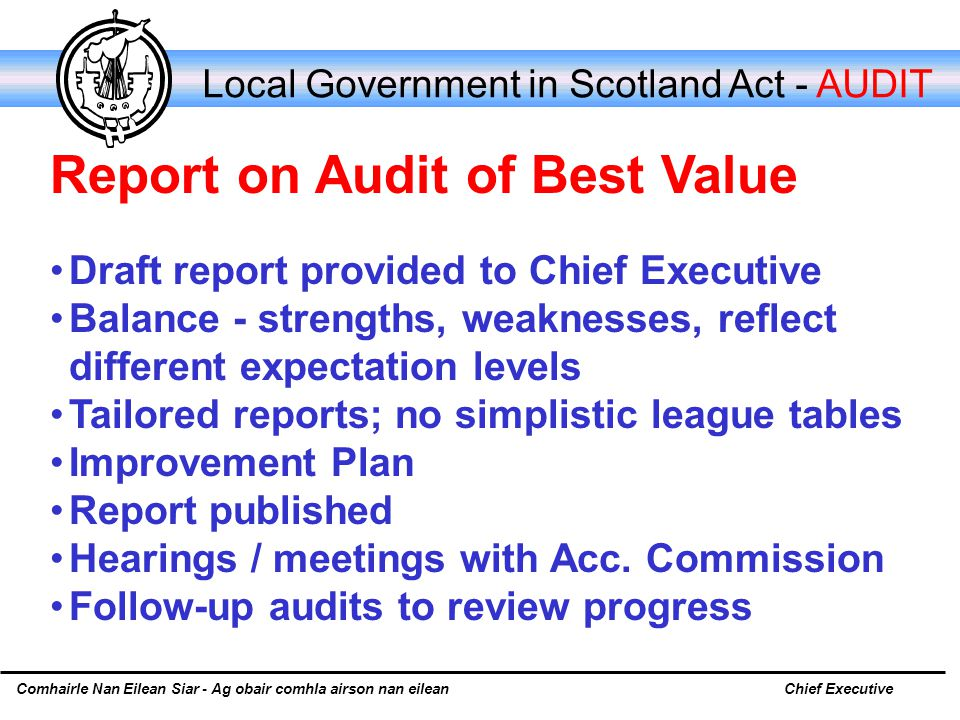 Comhairle Nan Eilean Siar - Ag obair comhla airson nan eileanChief Executive Local Government in Scotland Act - AUDIT Draft report provided to Chief Executive Balance ‑ strengths, weaknesses, reflect different expectation levels Tailored reports; no simplistic league tables Improvement Plan Report published Hearings / meetings with Acc.