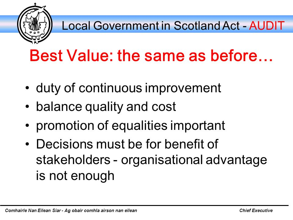 Comhairle Nan Eilean Siar - Ag obair comhla airson nan eileanChief Executive Local Government in Scotland Act - AUDIT Best Value: the same as before… duty of continuous improvement balance quality and cost promotion of equalities important Decisions must be for benefit of stakeholders - organisational advantage is not enough