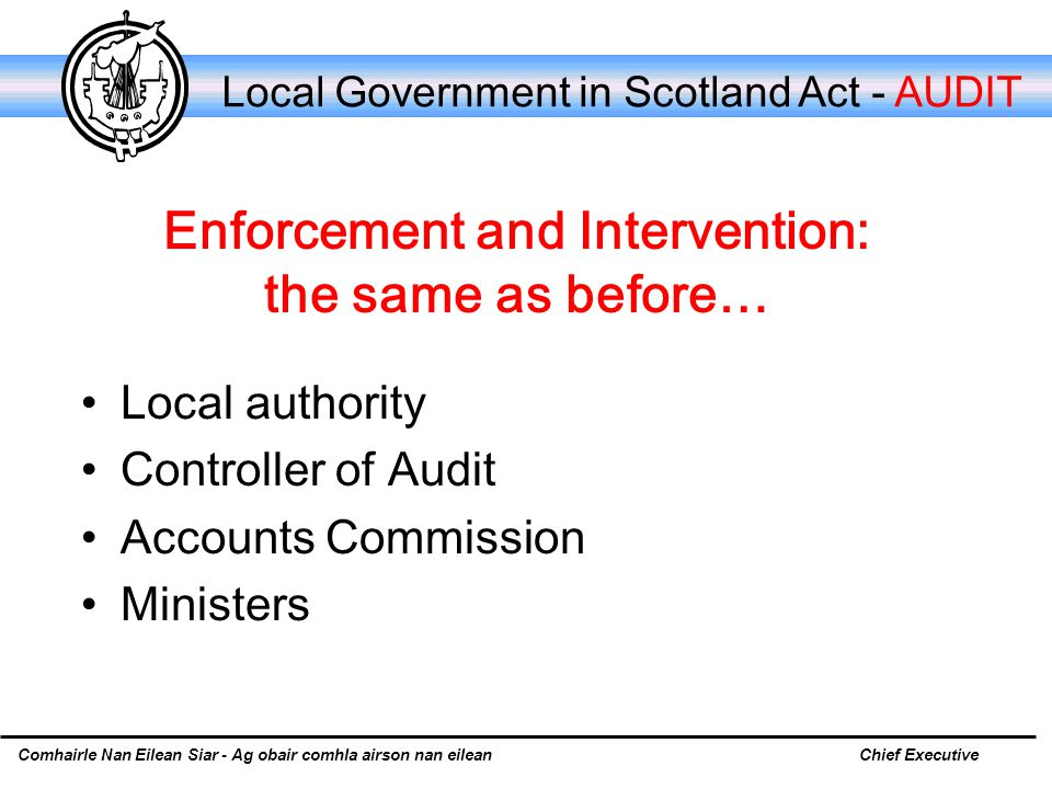 Comhairle Nan Eilean Siar - Ag obair comhla airson nan eileanChief Executive Local Government in Scotland Act - AUDIT Enforcement and Intervention: the same as before… Local authority Controller of Audit Accounts Commission Ministers