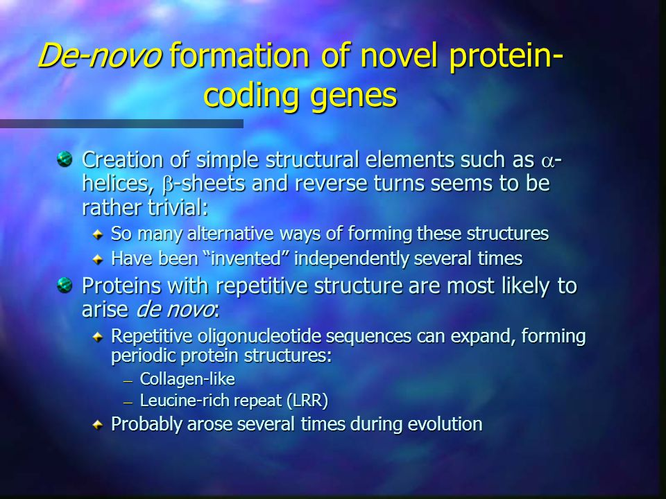 De-novo formation of novel protein- coding genes Creation of simple structural elements such as  - helices,  -sheets and reverse turns seems to be rather trivial: So many alternative ways of forming these structures Have been invented independently several times Proteins with repetitive structure are most likely to arise de novo: Repetitive oligonucleotide sequences can expand, forming periodic protein structures: — Collagen-like — Leucine-rich repeat (LRR) Probably arose several times during evolution