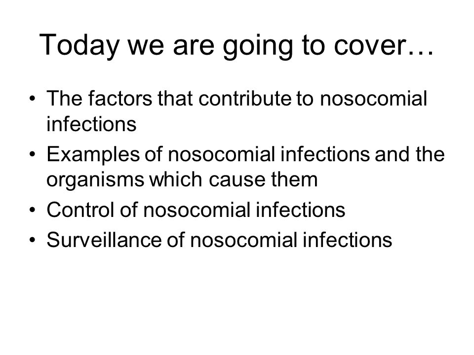 Today we are going to cover… The factors that contribute to nosocomial infections Examples of nosocomial infections and the organisms which cause them